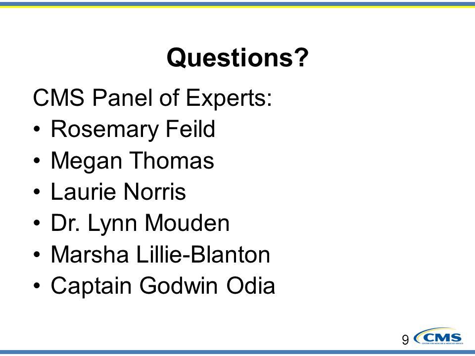 Questions? CMS Panel of Experts: Rosemary Feild Megan Thomas Laurie Norris Dr. Lynn Mouden Marsha Lillie-Blanton Captain Godwin Odia 9