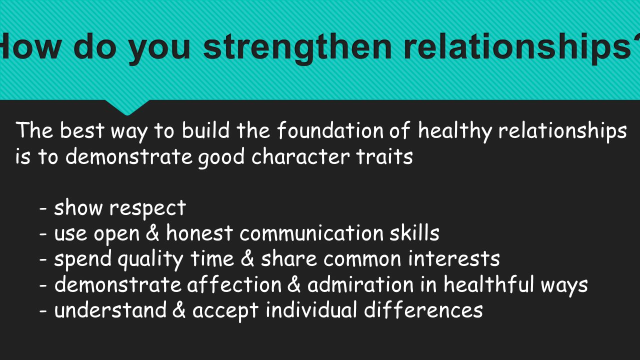 The best way to build the foundation of healthy relationships is to demonstrate good character traits - show respect - use open & honest communication skills - spend quality time & share common interests - demonstrate affection & admiration in healthful ways - understand & accept individual differences