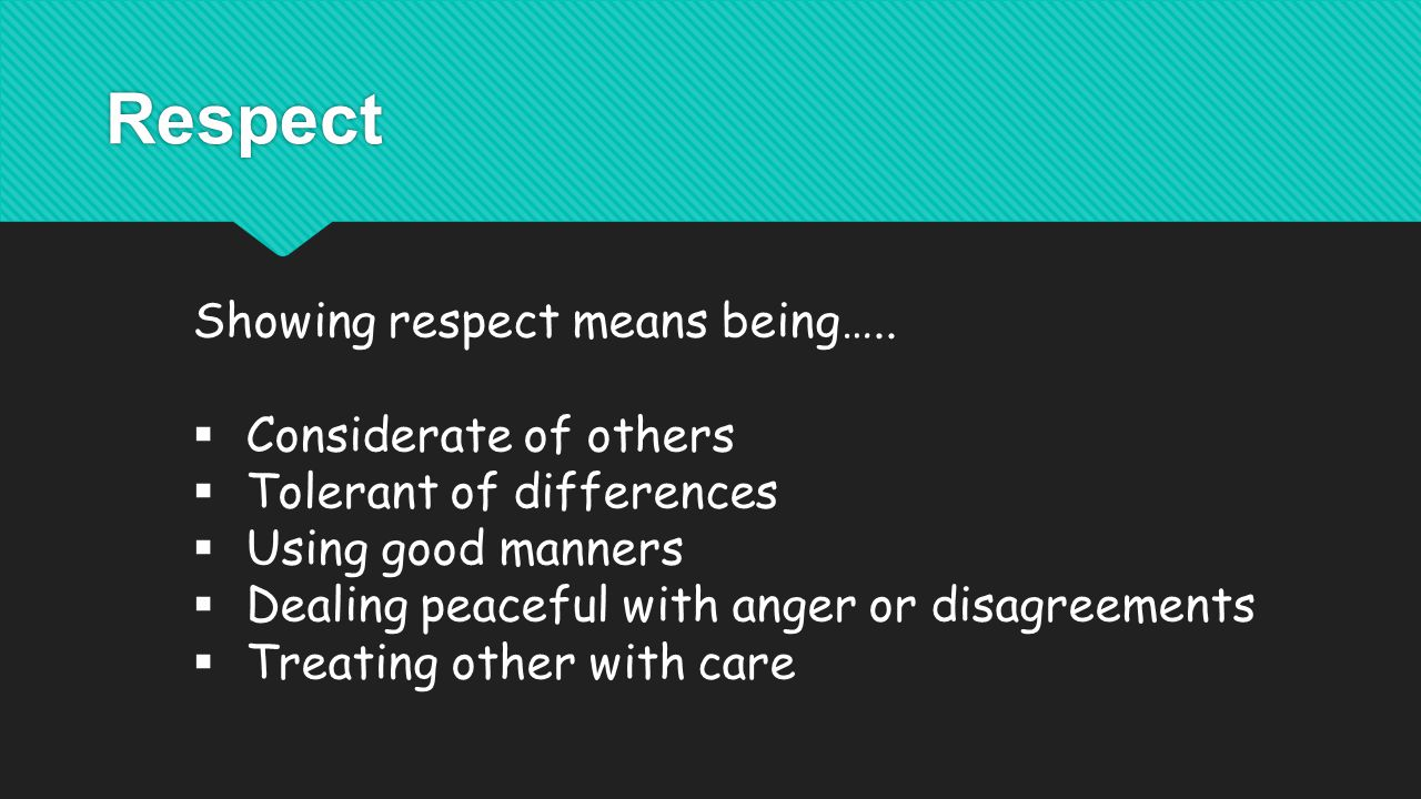 Respect Showing respect means being…..