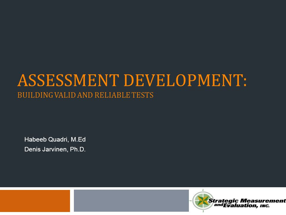 ASSESSMENT DEVELOPMENT: BUILDING VALID AND RELIABLE TESTS Habeeb Quadri, M.Ed Denis Jarvinen, Ph.D.