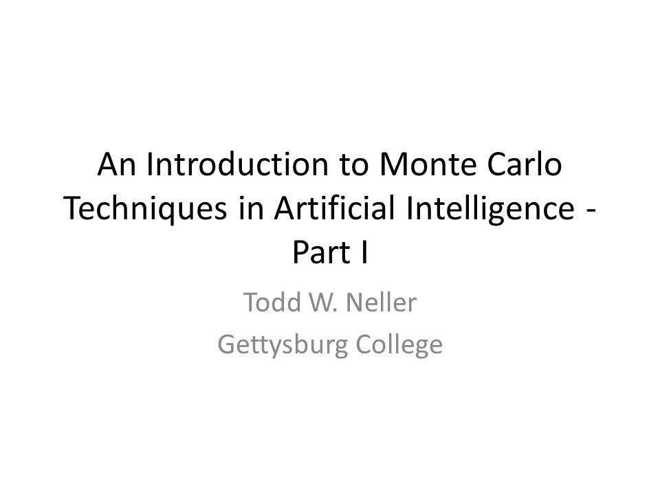 An Introduction to Monte Carlo Techniques in Artificial Intelligence - Part I Todd W. Neller Gettysburg College