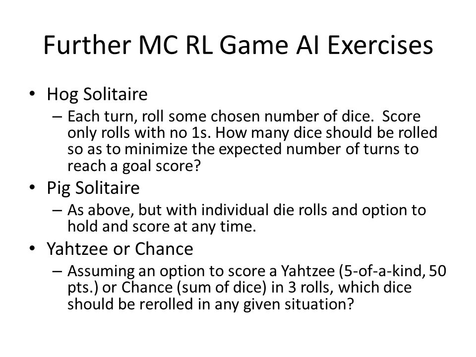 Further MC RL Game AI Exercises Hog Solitaire – Each turn, roll some chosen number of dice. Score only rolls with no 1s. How many dice should be rolle