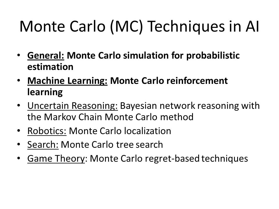 Monte Carlo (MC) Techniques in AI General: Monte Carlo simulation for probabilistic estimation Machine Learning: Monte Carlo reinforcement learning Un