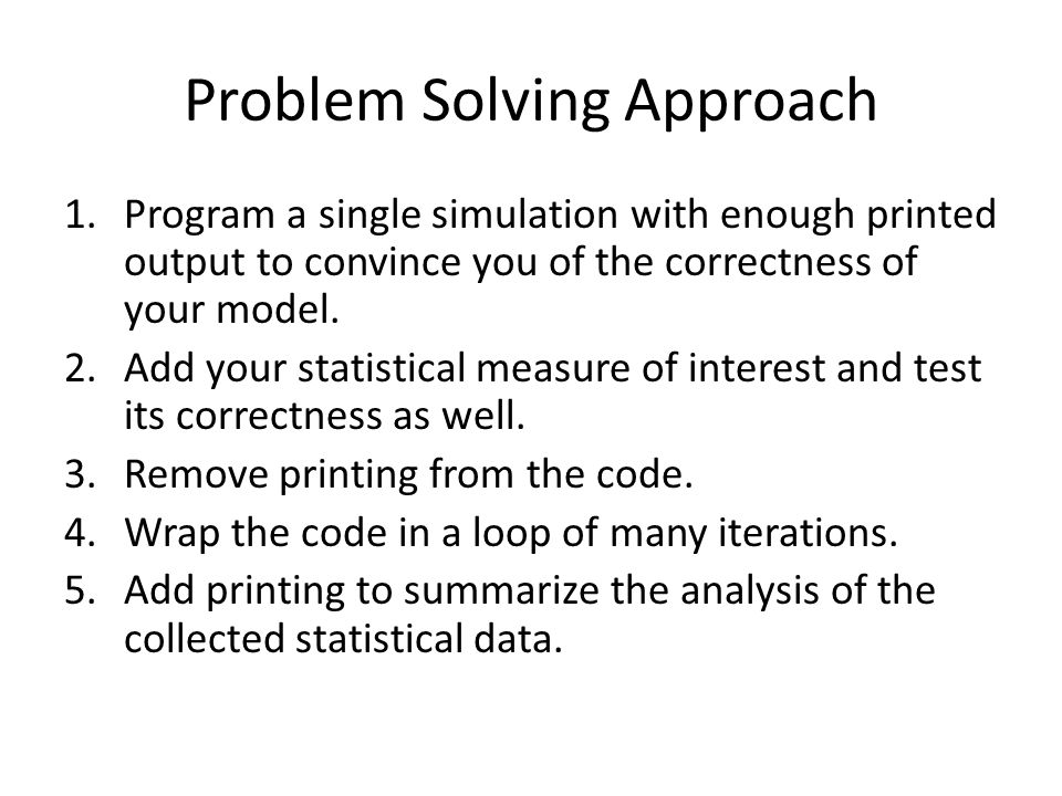 Problem Solving Approach 1.Program a single simulation with enough printed output to convince you of the correctness of your model. 2.Add your statist