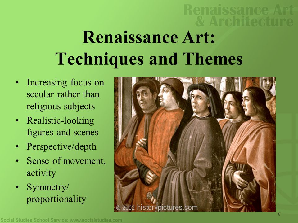 6 Renaissance Art: Techniques and Themes Increasing focus on secular rather than religious subjects Realistic-looking figures and scenes Perspective/depth Sense of movement, activity Symmetry/ proportionality