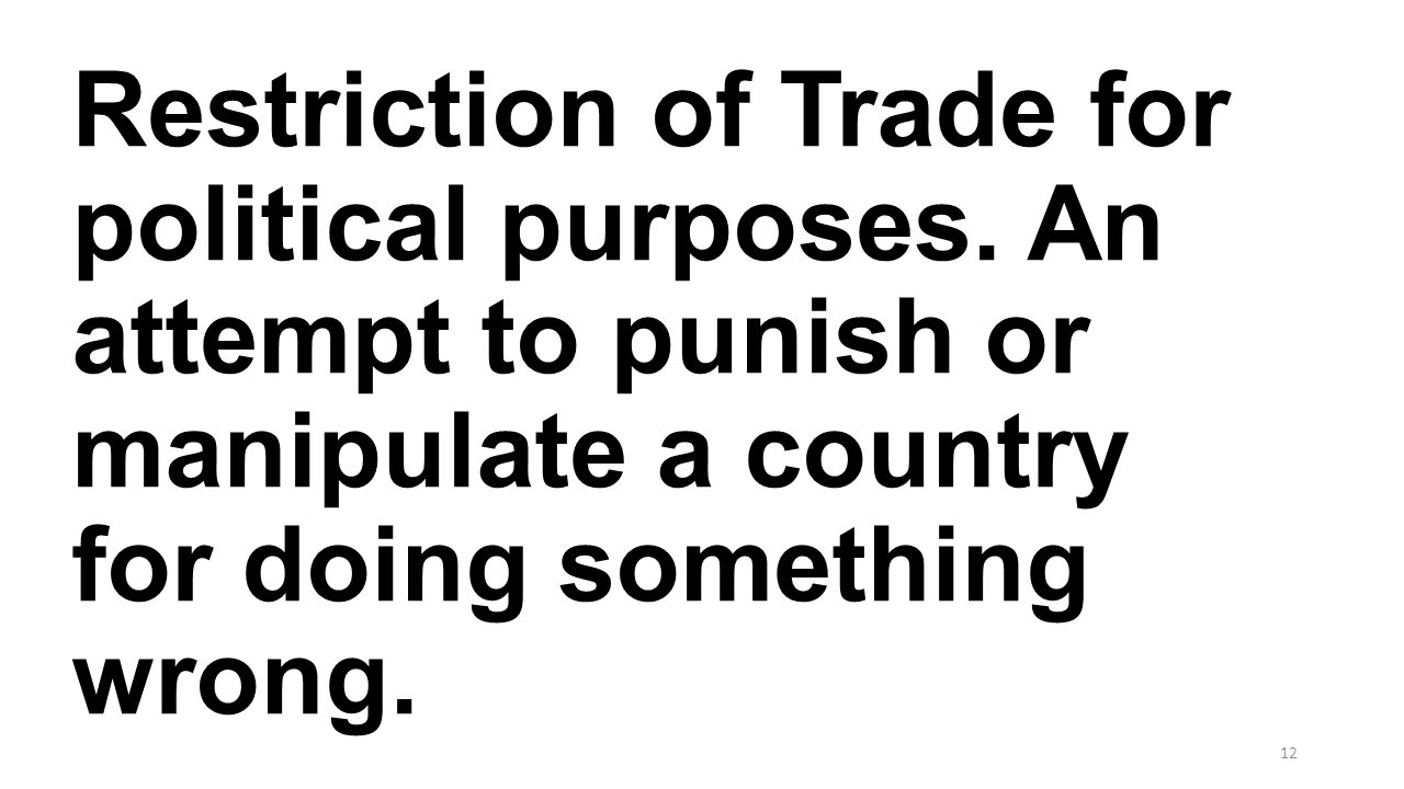 Restriction of Trade for political purposes. An attempt to punish or manipulate a country for doing something wrong. 12