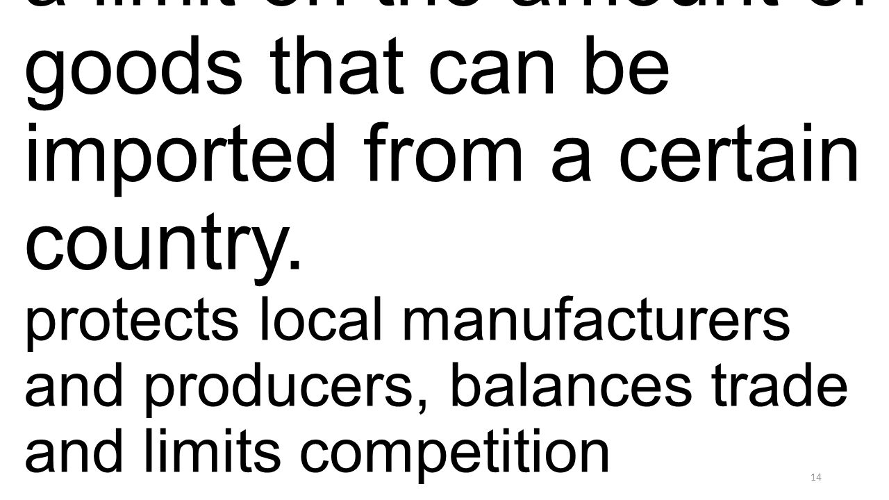 a limit on the amount of goods that can be imported from a certain country. protects local manufacturers and producers, balances trade and limits comp