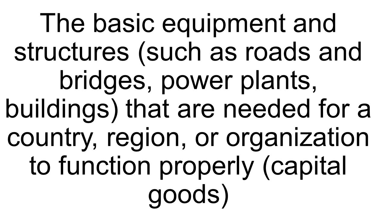 The basic equipment and structures (such as roads and bridges, power plants, buildings) that are needed for a country, region, or organization to func