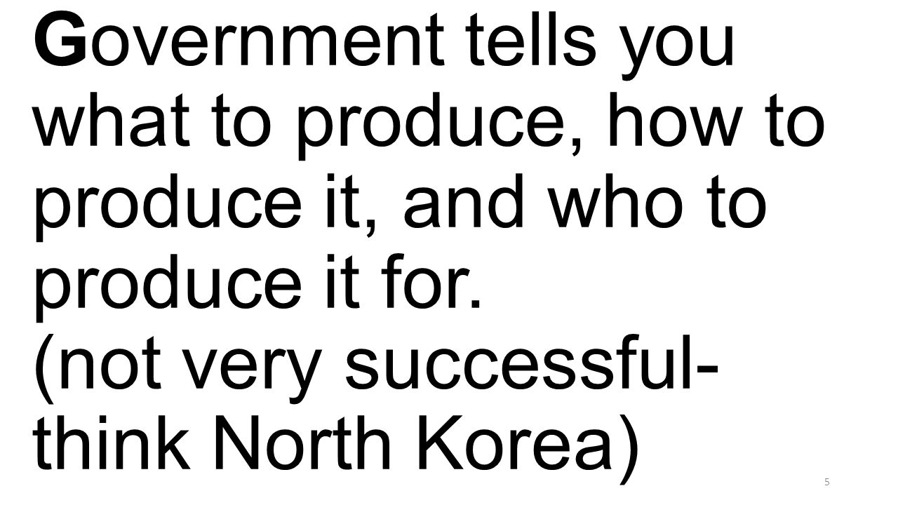 Government tells you what to produce, how to produce it, and who to produce it for. (not very successful- think North Korea) 5