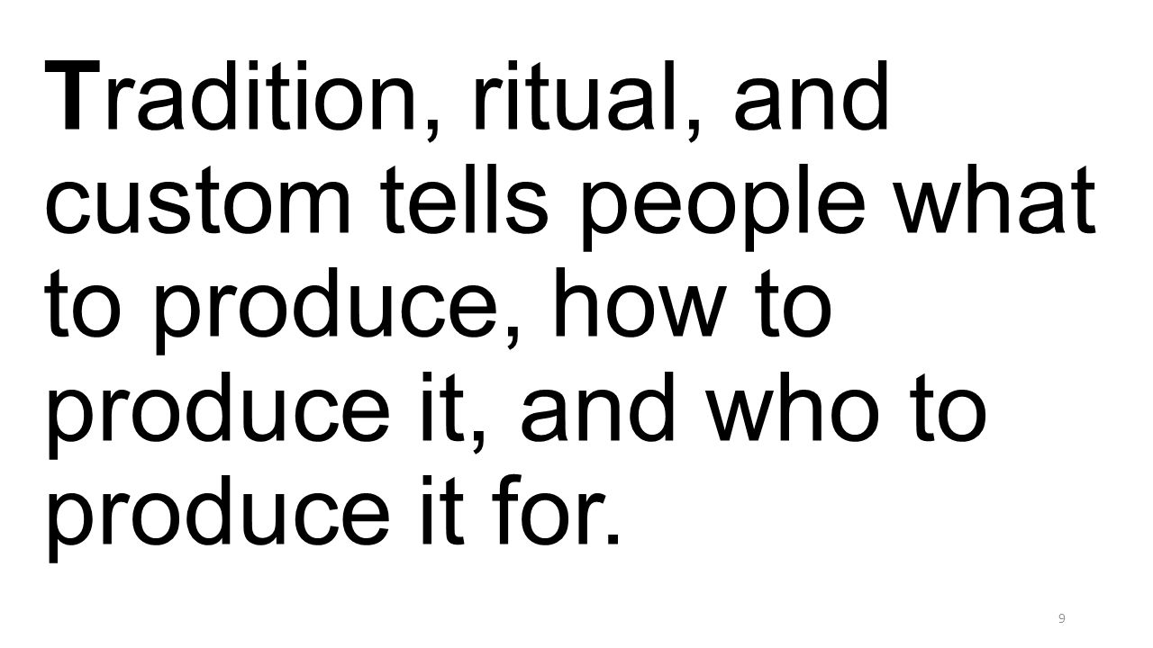 Tradition, ritual, and custom tells people what to produce, how to produce it, and who to produce it for. 9