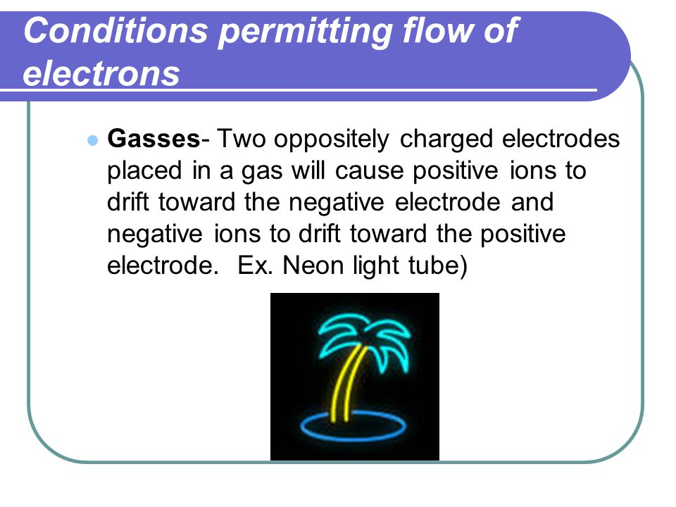 Conditions permitting flow of electrons Gasses- Two oppositely charged electrodes placed in a gas will cause positive ions to drift toward the negativ