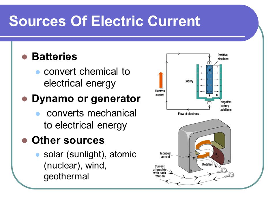 Sources Of Electric Current Batteries convert chemical to electrical energy Dynamo or generator converts mechanical to electrical energy Other sources solar (sunlight), atomic (nuclear), wind, geothermal