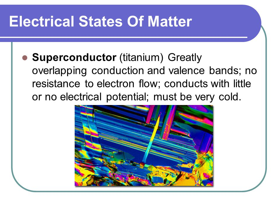 Electrical States Of Matter Superconductor (titanium) Greatly overlapping conduction and valence bands; no resistance to electron flow; conducts with little or no electrical potential; must be very cold.