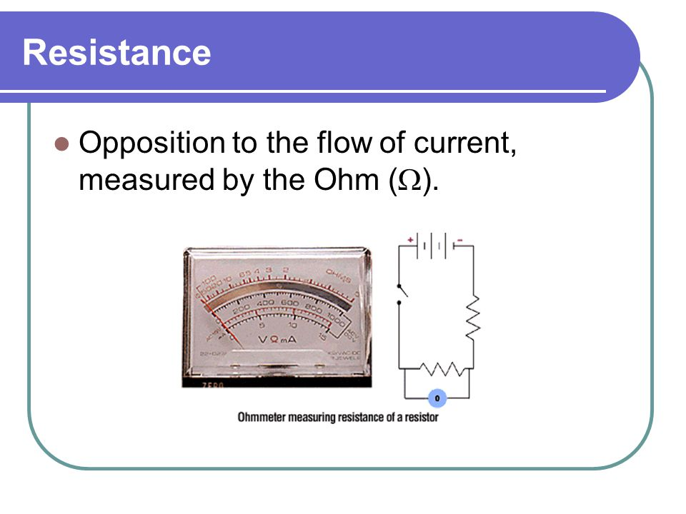Resistance Opposition to the flow of current, measured by the Ohm (  ).