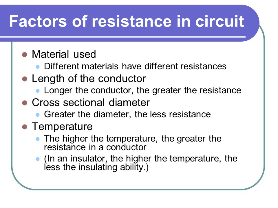Factors of resistance in circuit Material used Different materials have different resistances Length of the conductor Longer the conductor, the greater the resistance Cross sectional diameter Greater the diameter, the less resistance Temperature The higher the temperature, the greater the resistance in a conductor (In an insulator, the higher the temperature, the less the insulating ability.)