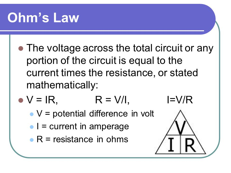 Ohm's Law The voltage across the total circuit or any portion of the circuit is equal to the current times the resistance, or stated mathematically: V = IR, R = V/I, I=V/R V = potential difference in volts I = current in amperage R = resistance in ohms