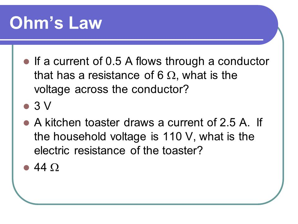 Ohm's Law If a current of 0.5 A flows through a conductor that has a resistance of 6 , what is the voltage across the conductor.