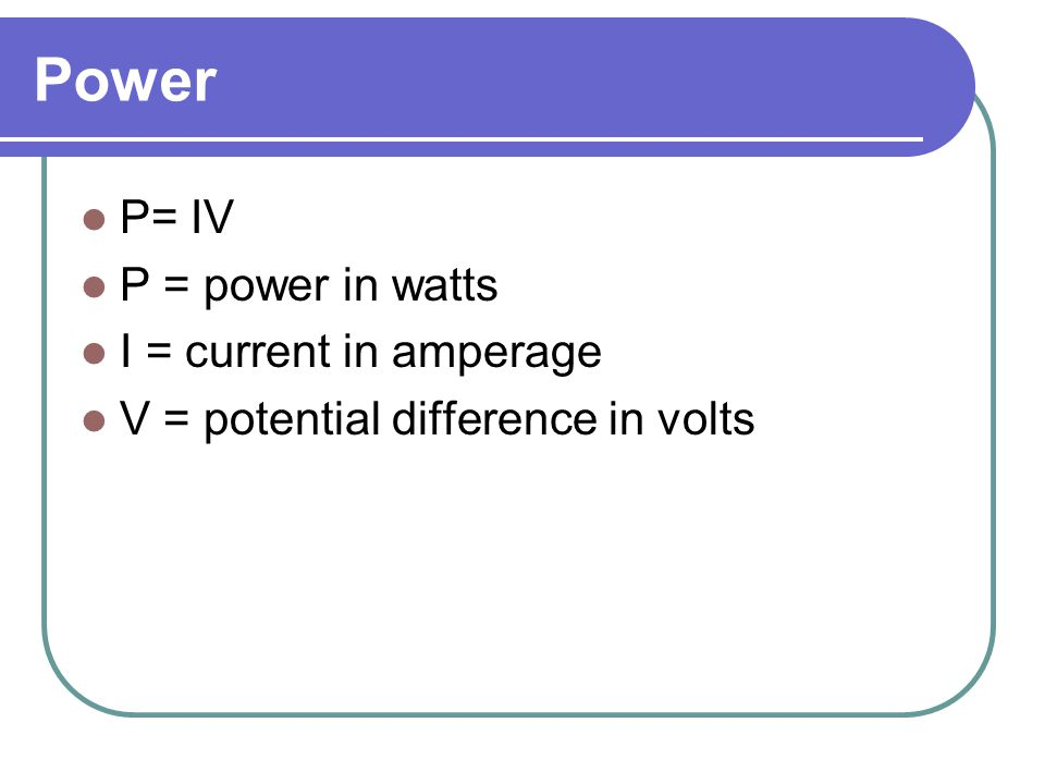 Power P= IV P = power in watts I = current in amperage V = potential difference in volts