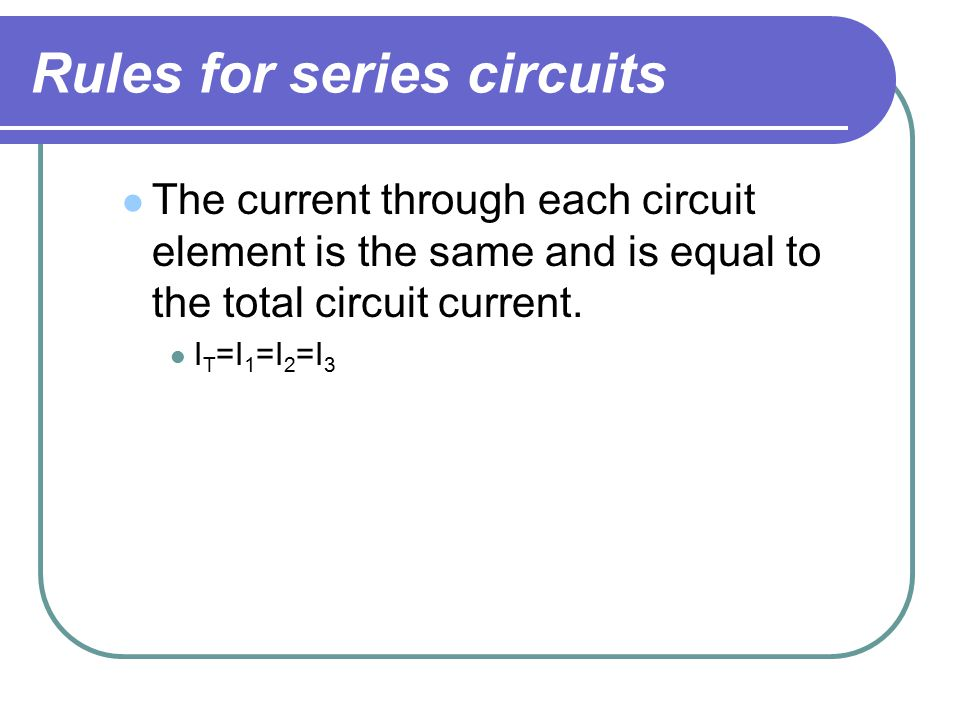 Rules for series circuits The current through each circuit element is the same and is equal to the total circuit current.