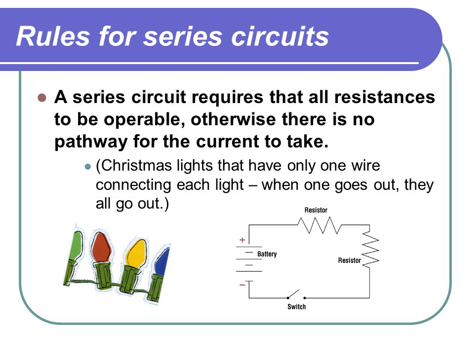 Rules for series circuits A series circuit requires that all resistances to be operable, otherwise there is no pathway for the current to take.