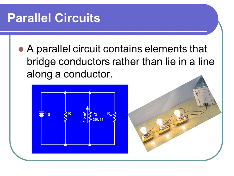 Parallel Circuits A parallel circuit contains elements that bridge conductors rather than lie in a line along a conductor.