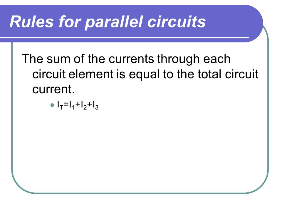 Rules for parallel circuits The sum of the currents through each circuit element is equal to the total circuit current.