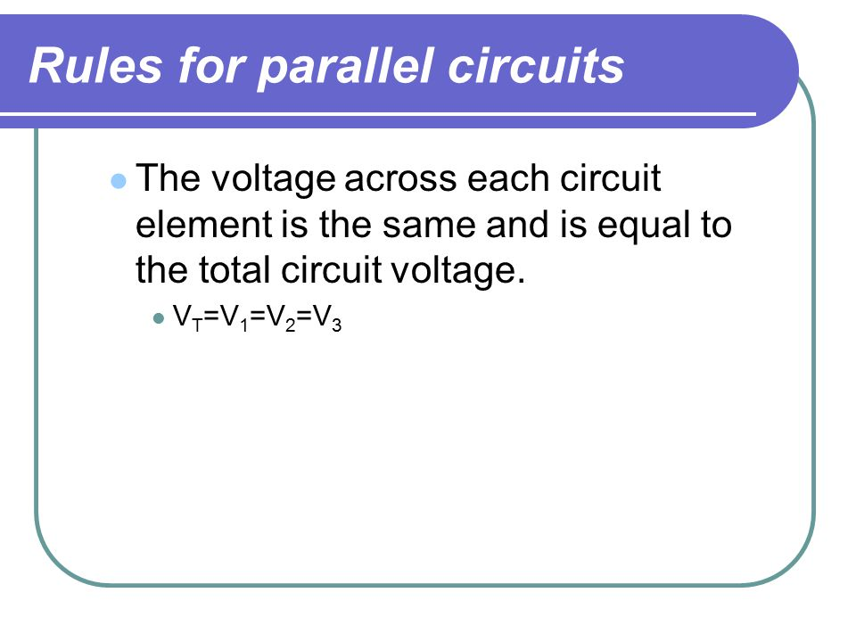 Rules for parallel circuits The voltage across each circuit element is the same and is equal to the total circuit voltage.