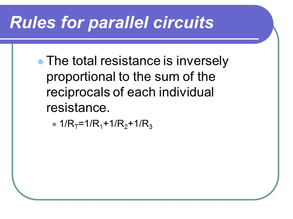 Rules for parallel circuits The total resistance is inversely proportional to the sum of the reciprocals of each individual resistance.