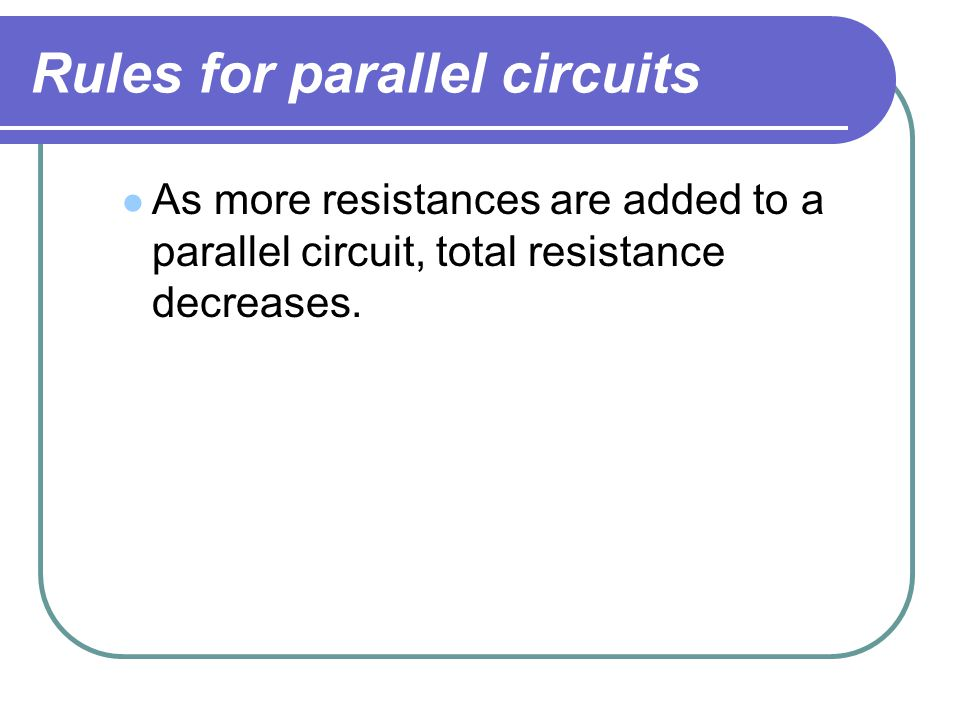 Rules for parallel circuits As more resistances are added to a parallel circuit, total resistance decreases.