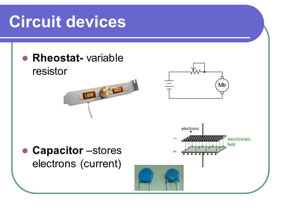 Circuit devices Rheostat- variable resistor Capacitor –stores electrons (current)