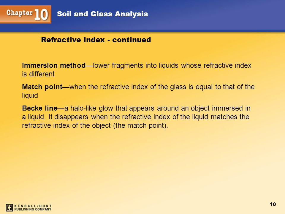 Soil and Glass Analysis 10 Immersion method—lower fragments into liquids whose refractive index is different Match point—when the refractive index of the glass is equal to that of the liquid Becke line—a halo-like glow that appears around an object immersed in a liquid.