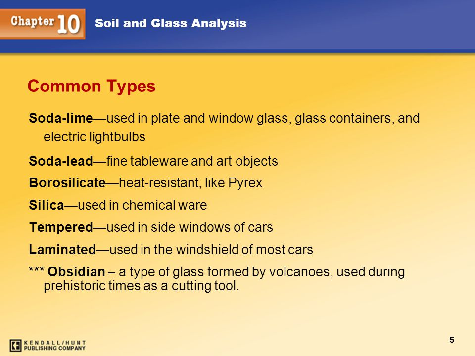 Soil and Glass Analysis 5 Soda-lime—used in plate and window glass, glass containers, and electric lightbulbs Soda-lead—fine tableware and art objects Borosilicate—heat-resistant, like Pyrex Silica—used in chemical ware Tempered—used in side windows of cars Laminated—used in the windshield of most cars *** Obsidian – a type of glass formed by volcanoes, used during prehistoric times as a cutting tool.