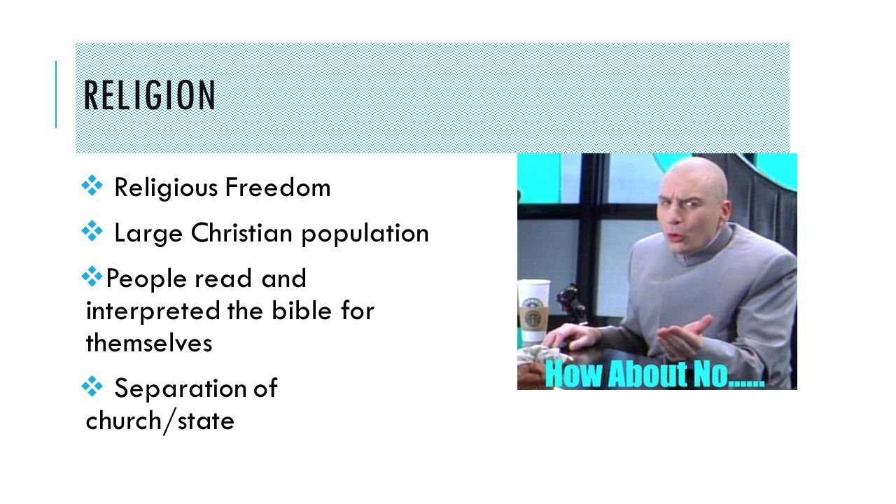 RELIGION  Religious Freedom  Large Christian population  People read and interpreted the bible for themselves  Separation of church/state