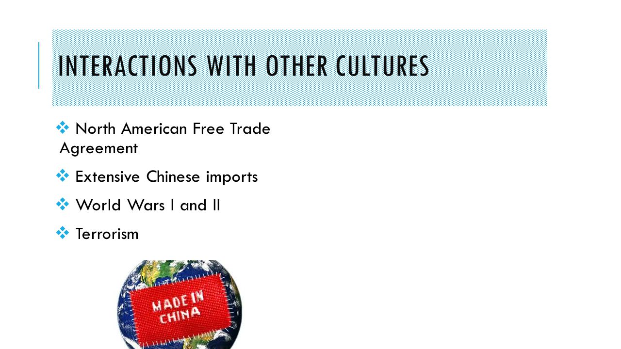 INTERACTIONS WITH OTHER CULTURES  North American Free Trade Agreement  Extensive Chinese imports  World Wars I and II  Terrorism