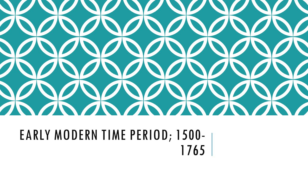 EARLY MODERN TIME PERIOD; 1500- 1765