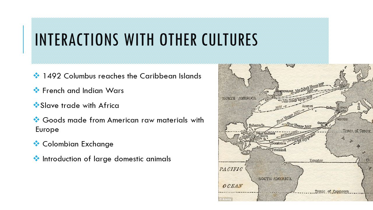 INTERACTIONS WITH OTHER CULTURES  1492 Columbus reaches the Caribbean Islands  French and Indian Wars  Slave trade with Africa  Goods made from American raw materials with Europe  Colombian Exchange  Introduction of large domestic animals
