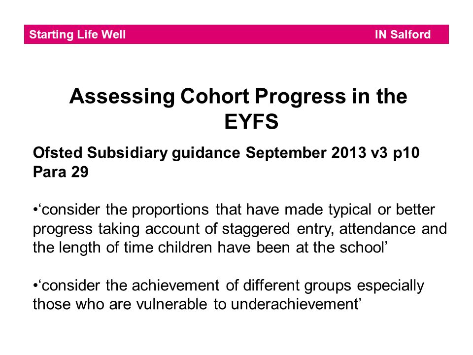 Starting Life Well IN Salford Assessing Cohort Progress in the EYFS Ofsted Subsidiary guidance September 2013 v3 p10 Para 29 'consider the proportions that have made typical or better progress taking account of staggered entry, attendance and the length of time children have been at the school' 'consider the achievement of different groups especially those who are vulnerable to underachievement'