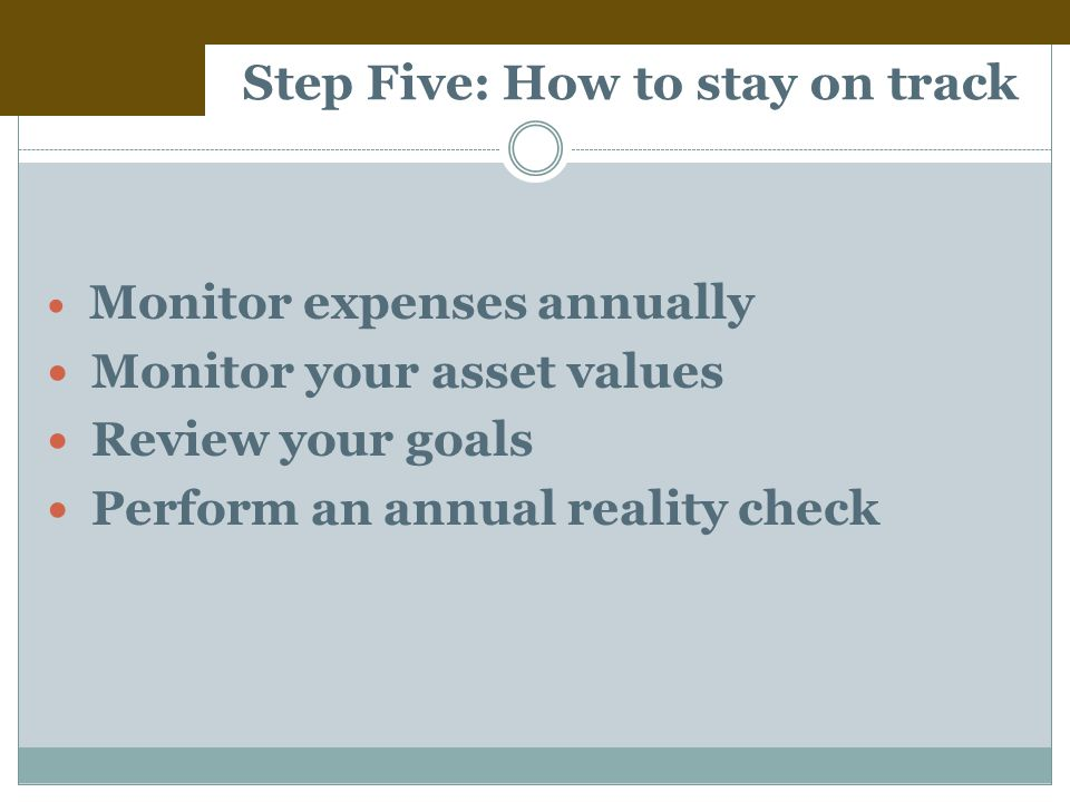 Step Five: How to stay on track Monitor expenses annually Monitor your asset values Review your goals Perform an annual reality check
