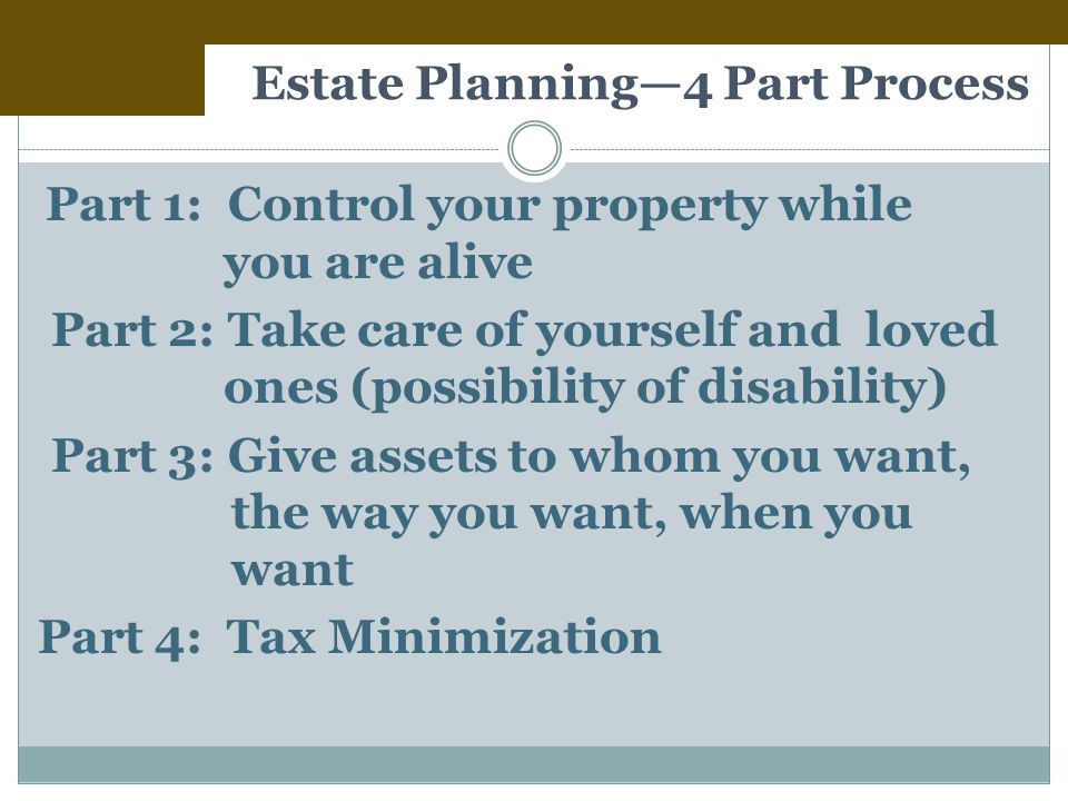 Estate Planning—4 Part Process Part 1: Control your property while you are alive Part 2: Take care of yourself and loved ones (possibility of disability) Part 3: Give assets to whom you want, the way you want, when you want Part 4: Tax Minimization