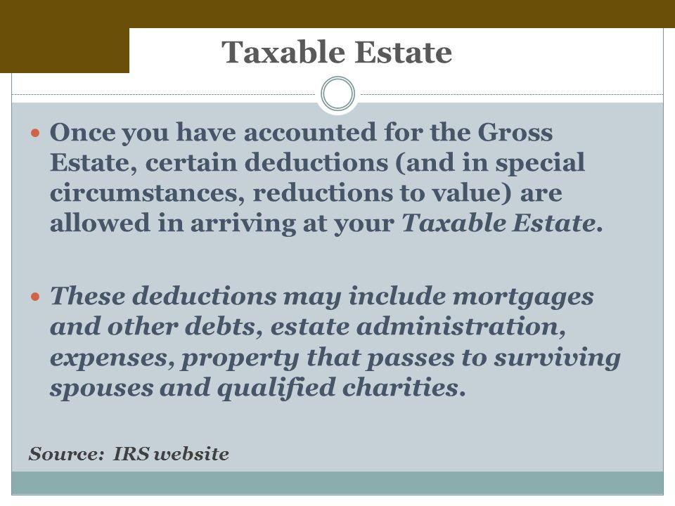Taxable Estate Once you have accounted for the Gross Estate, certain deductions (and in special circumstances, reductions to value) are allowed in arriving at your Taxable Estate.