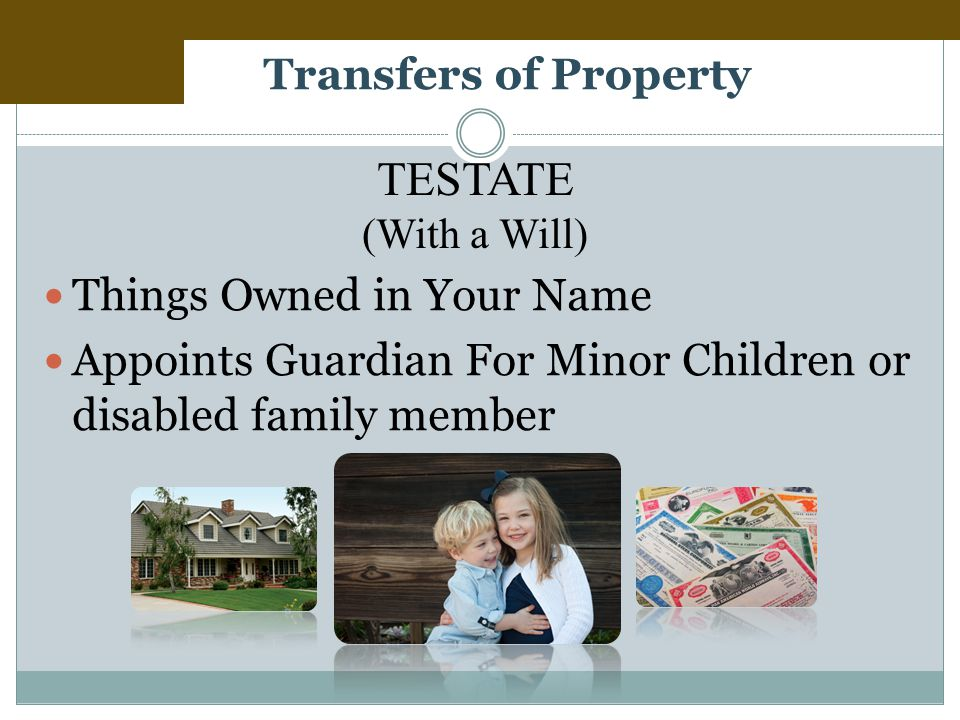 Transfers of Property Things Owned in Your Name Appoints Guardian For Minor Children or disabled family member TESTATE (With a Will)