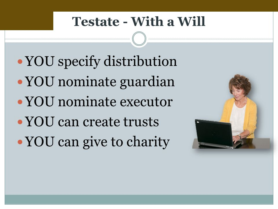 Testate - With a Will YOU specify distribution YOU nominate guardian YOU nominate executor YOU can create trusts YOU can give to charity
