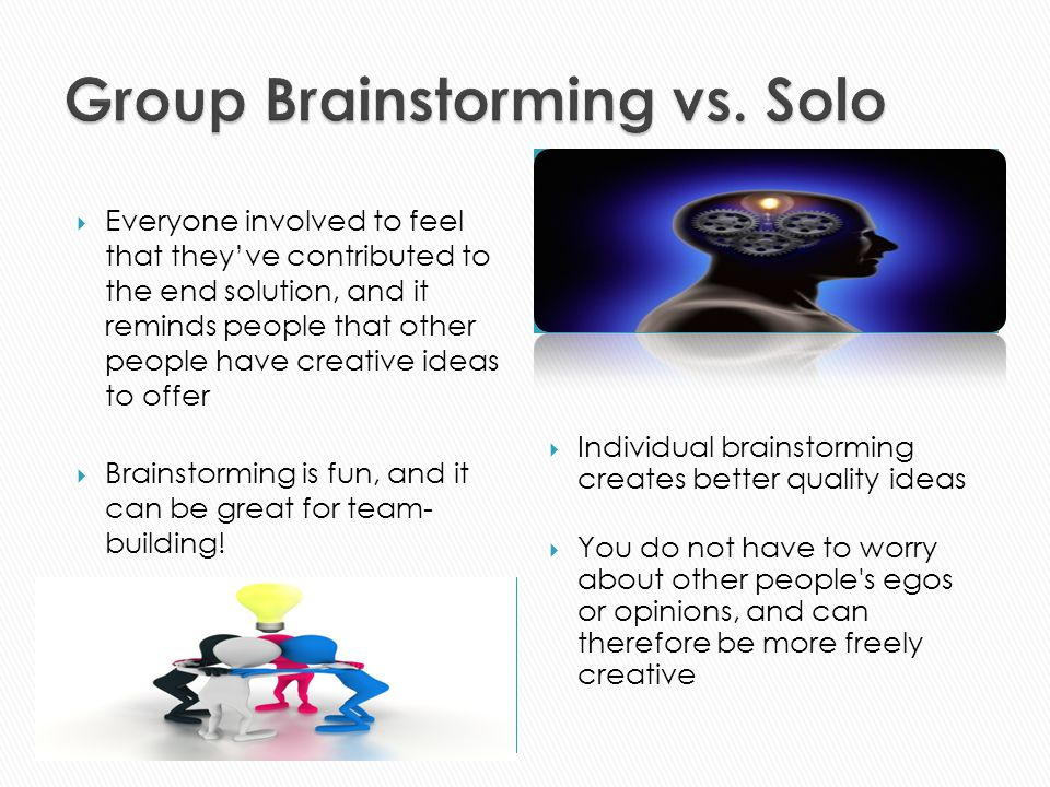  Everyone involved to feel that they've contributed to the end solution, and it reminds people that other people have creative ideas to offer  Brainstorming is fun, and it can be great for team- building.