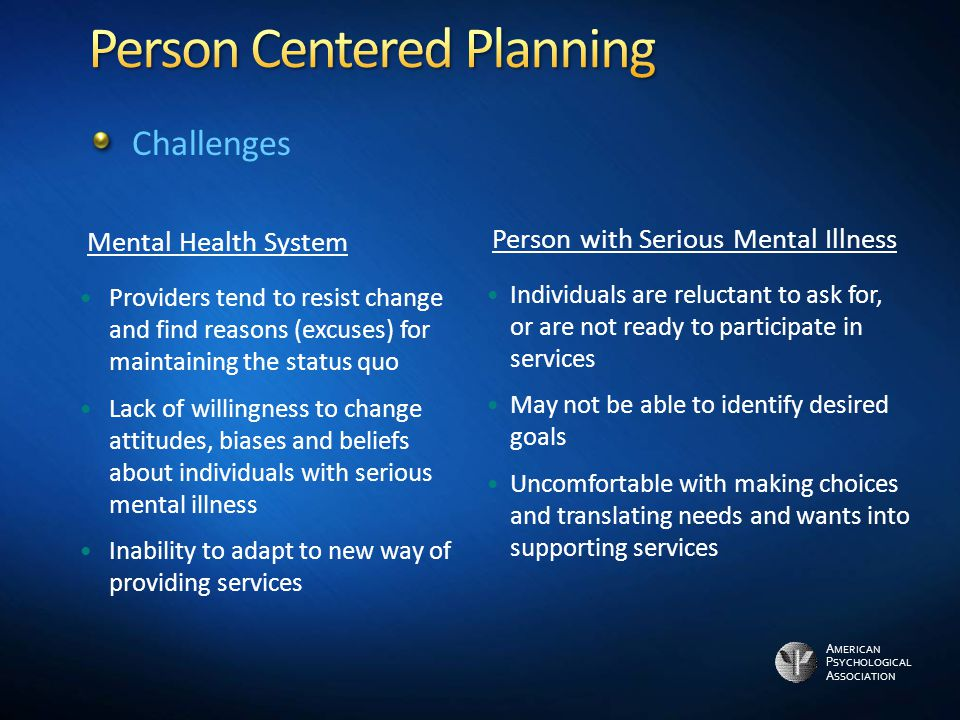 A MERICAN P SYCHOLOGICAL A SSOCIATION Mental Health System Providers tend to resist change and find reasons (excuses) for maintaining the status quo Lack of willingness to change attitudes, biases and beliefs about individuals with serious mental illness Inability to adapt to new way of providing services Person with Serious Mental Illness Individuals are reluctant to ask for, or are not ready to participate in services May not be able to identify desired goals Uncomfortable with making choices and translating needs and wants into supporting services Challenges