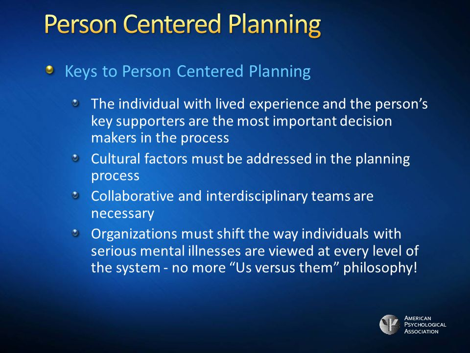A MERICAN P SYCHOLOGICAL A SSOCIATION Keys to Person Centered Planning The individual with lived experience and the person's key supporters are the most important decision makers in the process Cultural factors must be addressed in the planning process Collaborative and interdisciplinary teams are necessary Organizations must shift the way individuals with serious mental illnesses are viewed at every level of the system - no more Us versus them philosophy!