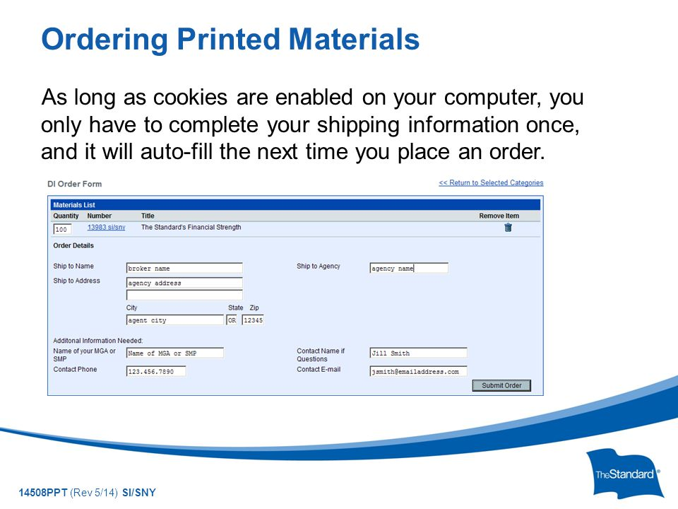 © 2010 Standard Insurance Company 14508PPT (Rev 5/14) SI/SNY Ordering Printed Materials As long as cookies are enabled on your computer, you only have to complete your shipping information once, and it will auto-fill the next time you place an order.