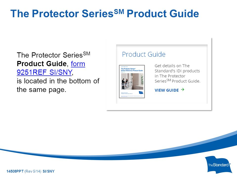 © 2010 Standard Insurance Company 14508PPT (Rev 5/14) SI/SNY The Protector Series SM Product Guide The Protector Series SM Product Guide, form 9251REF SI/SNY, is located in the bottom of the same page.form 9251REF SI/SNY