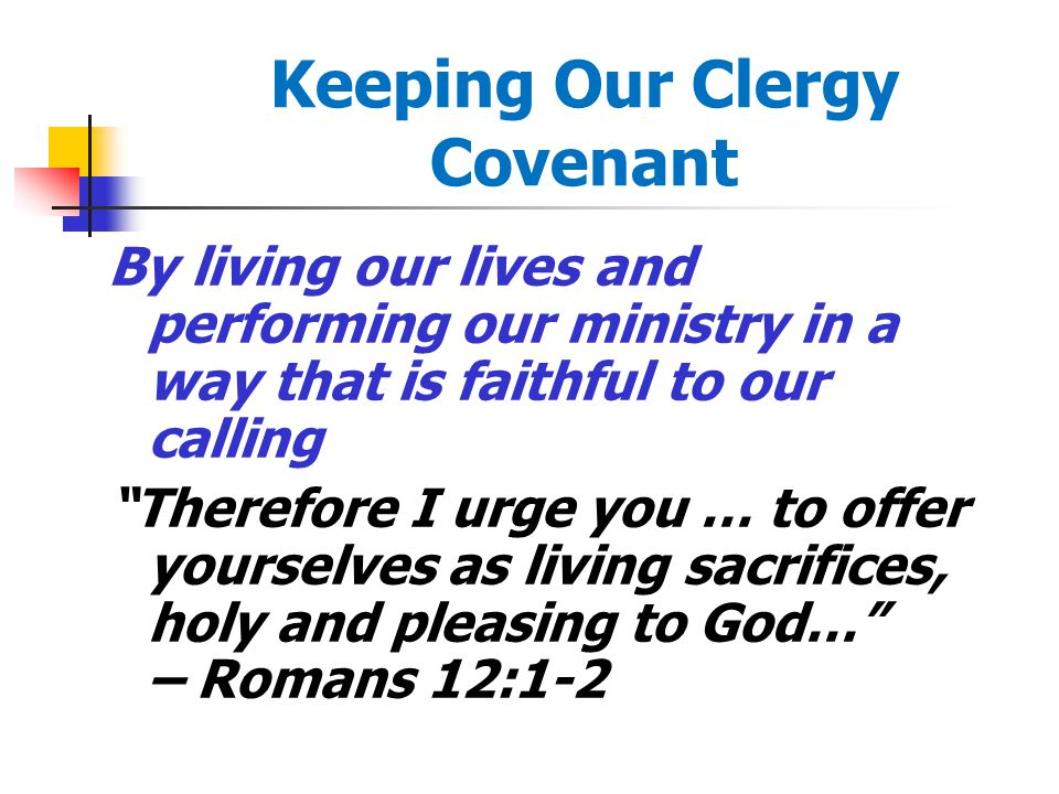 Keeping Our Clergy Covenant By living our lives and performing our ministry in a way that is faithful to our calling Therefore I urge you … to offer yourselves as living sacrifices, holy and pleasing to God… – Romans 12:1-2
