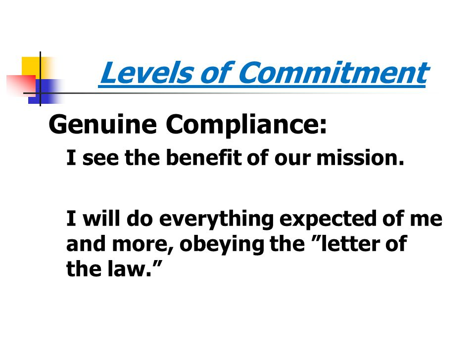 """Levels of Commitment Genuine Compliance: I see the benefit of our mission. I will do everything expected of me and more, obeying the """"letter of the la"""