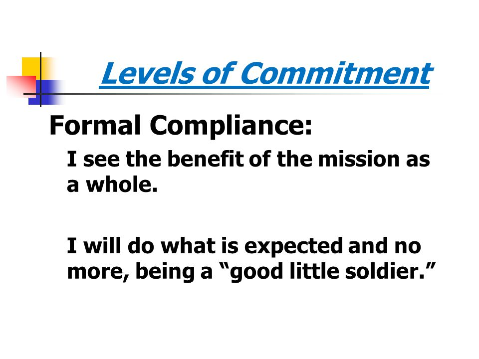 """Levels of Commitment Formal Compliance: I see the benefit of the mission as a whole. I will do what is expected and no more, being a """"good little sold"""